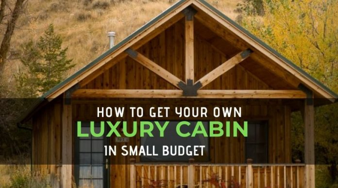 How to get your own Luxury Cabin in small Budget